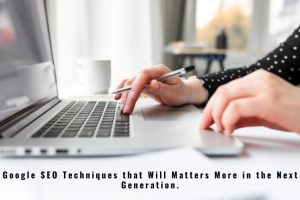 Google SEO Techniques that Will Matters More in the Next Generation